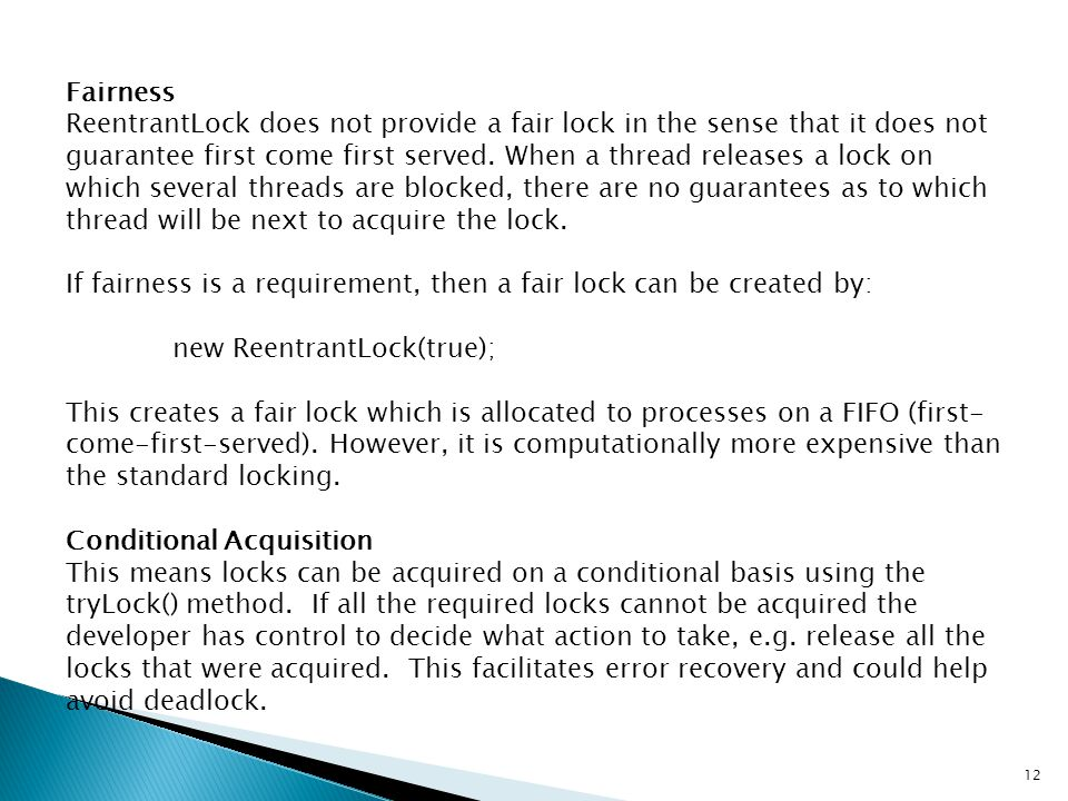 Fairness ReentrantLock does not provide a fair lock in the sense that it does not guarantee first come first served. When a thread releases a lock on