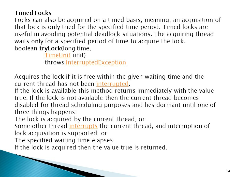 Timed Locks Locks can also be acquired on a timed basis, meaning, an acquisition of that lock is only tried for the specified time period. Timed locks