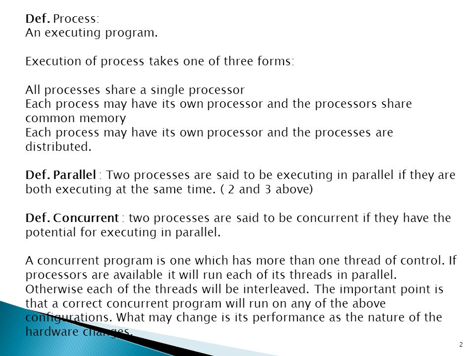 Def. Process: An executing program. Execution of process takes one of three forms: All processes share a single processor Each process may have its ow