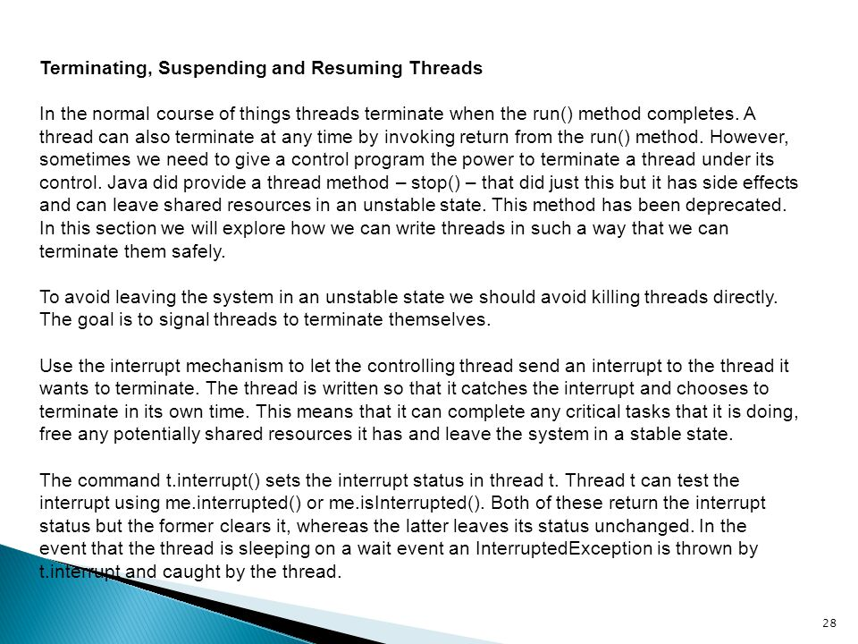 Terminating, Suspending and Resuming Threads In the normal course of things threads terminate when the run() method completes. A thread can also termi