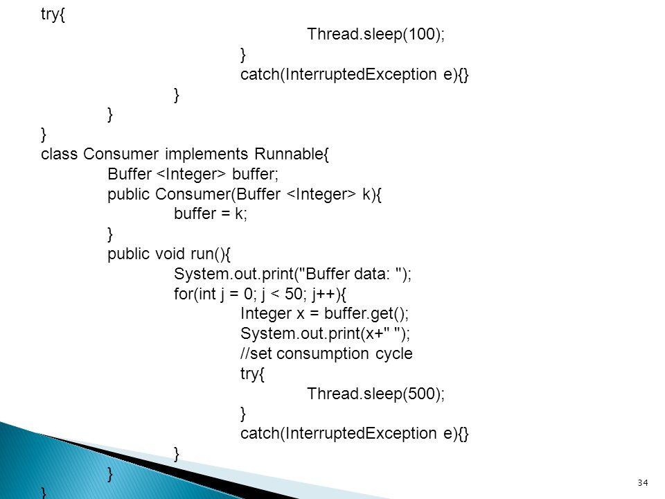 34 try{ Thread.sleep(100); } catch(InterruptedException e){} } class Consumer implements Runnable{ Buffer buffer; public Consumer(Buffer k){ buffer = k; } public void run(){ System.out.print( Buffer data: ); for(int j = 0; j < 50; j++){ Integer x = buffer.get(); System.out.print(x+ ); //set consumption cycle try{ Thread.sleep(500); } catch(InterruptedException e){} }