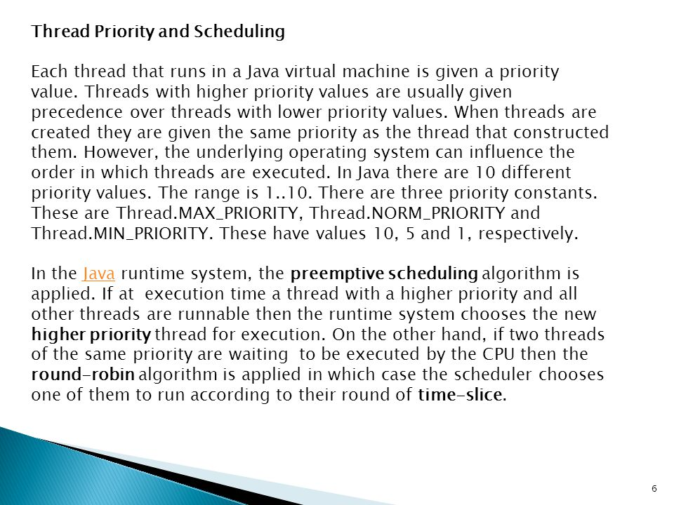 Thread Priority and Scheduling Each thread that runs in a Java virtual machine is given a priority value. Threads with higher priority values are usua