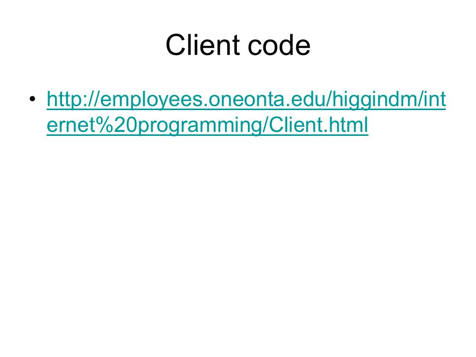 Client code http://employees.oneonta.edu/higgindm/int ernet%20programming/Client.htmlhttp://employees.oneonta.edu/higgindm/int ernet%20programming/Client.html