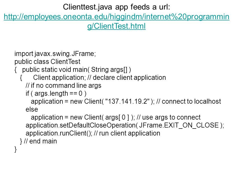 Clienttest.java app feeds a url: http://employees.oneonta.edu/higgindm/internet%20programmin g/ClientTest.html http://employees.oneonta.edu/higgindm/internet%20programmin g/ClientTest.html import javax.swing.JFrame; public class ClientTest { public static void main( String args[] ) { Client application; // declare client application // if no command line args if ( args.length == 0 ) application = new Client( 137.141.19.2 ); // connect to localhost else application = new Client( args[ 0 ] ); // use args to connect application.setDefaultCloseOperation( JFrame.EXIT_ON_CLOSE ); application.runClient(); // run client application } // end main }