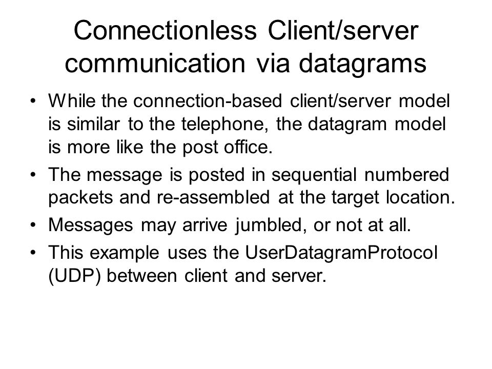 Connectionless Client/server communication via datagrams While the connection-based client/server model is similar to the telephone, the datagram model is more like the post office.