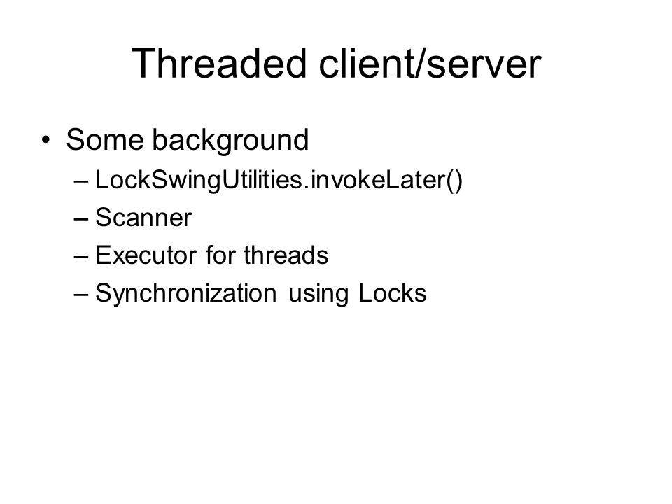 Threaded client/server Some background –LockSwingUtilities.invokeLater() –Scanner –Executor for threads –Synchronization using Locks