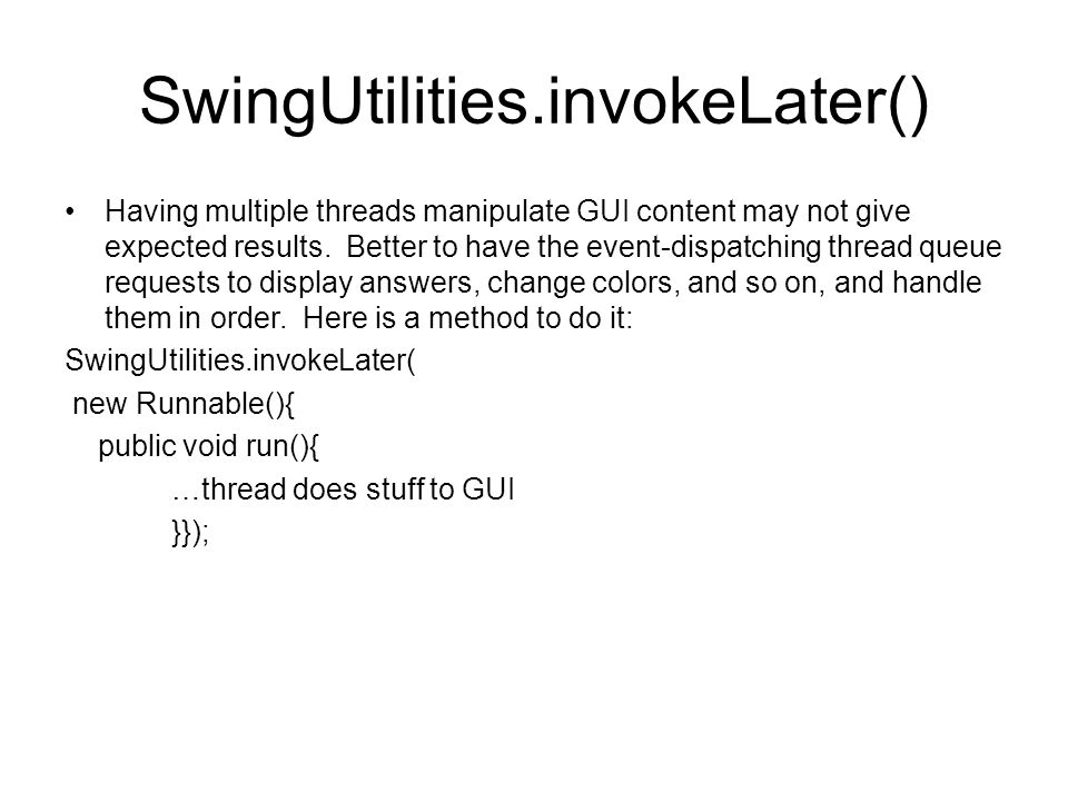SwingUtilities.invokeLater() Having multiple threads manipulate GUI content may not give expected results.