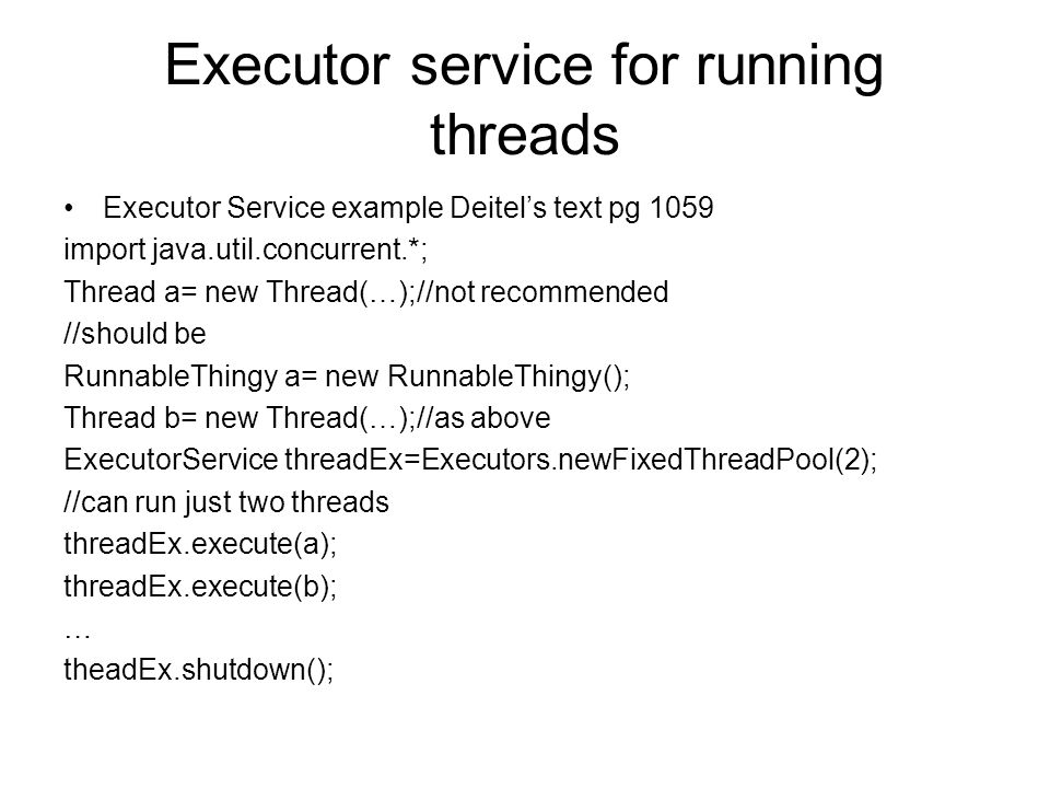 Executor service for running threads Executor Service example Deitel's text pg 1059 import java.util.concurrent.*; Thread a= new Thread(…);//not recommended //should be RunnableThingy a= new RunnableThingy(); Thread b= new Thread(…);//as above ExecutorService threadEx=Executors.newFixedThreadPool(2); //can run just two threads threadEx.execute(a); threadEx.execute(b); … theadEx.shutdown();