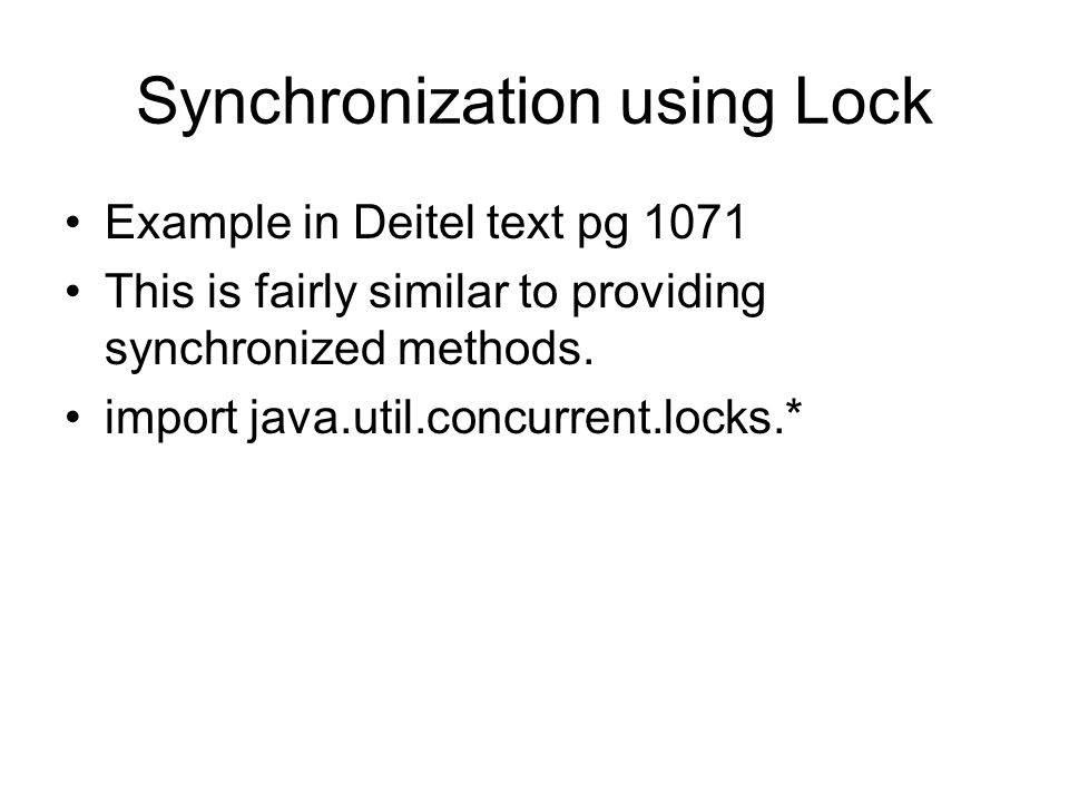 Synchronization using Lock Example in Deitel text pg 1071 This is fairly similar to providing synchronized methods.