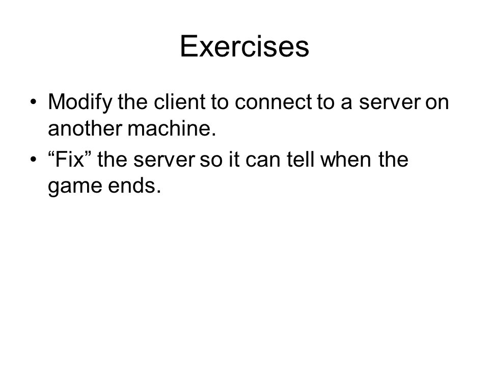 Exercises Modify the client to connect to a server on another machine.