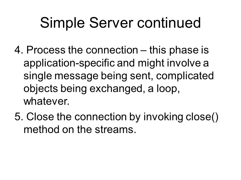 Simple Server continued 4. Process the connection – this phase is application-specific and might involve a single message being sent, complicated obje