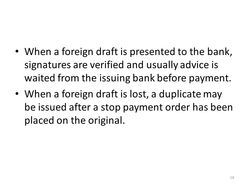 When a foreign draft is presented to the bank, signatures are verified and usually advice is waited from the issuing bank before payment.