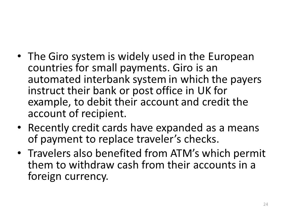 The Giro system is widely used in the European countries for small payments.