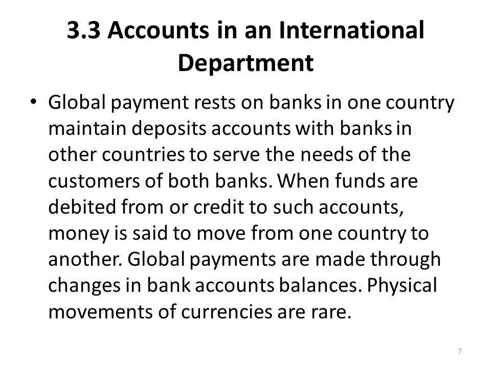3.3 Accounts in an International Department Global payment rests on banks in one country maintain deposits accounts with banks in other countries to serve the needs of the customers of both banks.