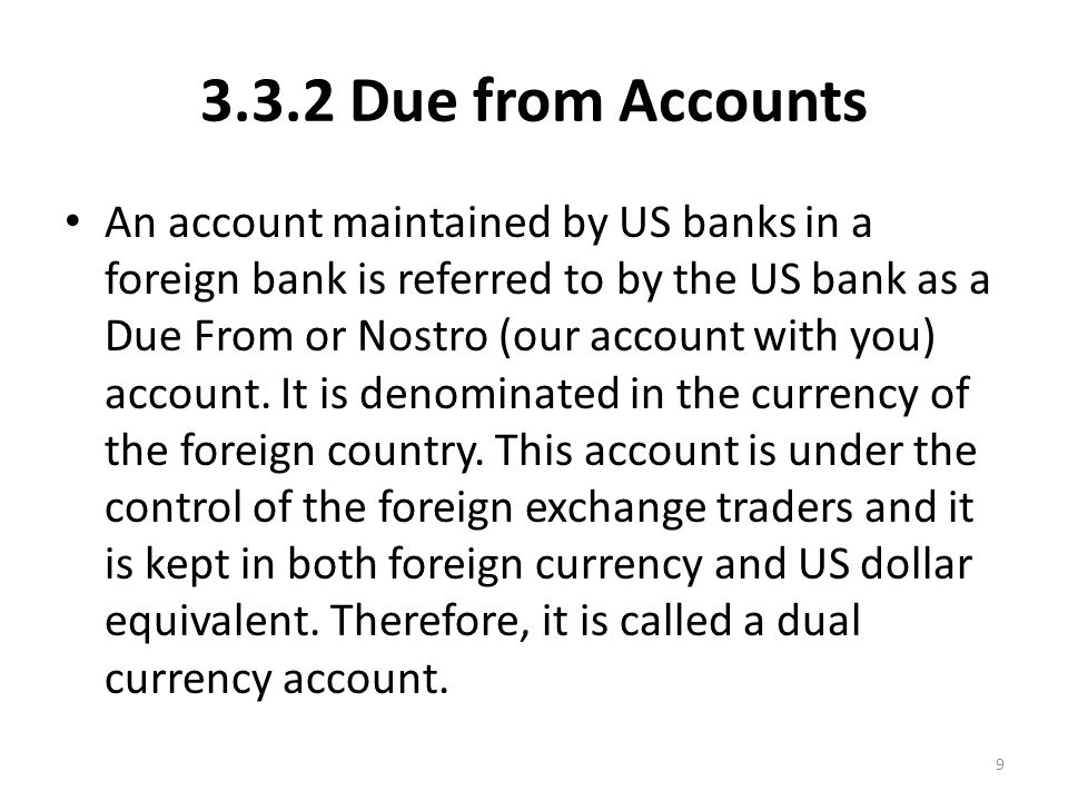3.3.2 Due from Accounts An account maintained by US banks in a foreign bank is referred to by the US bank as a Due From or Nostro (our account with you) account.