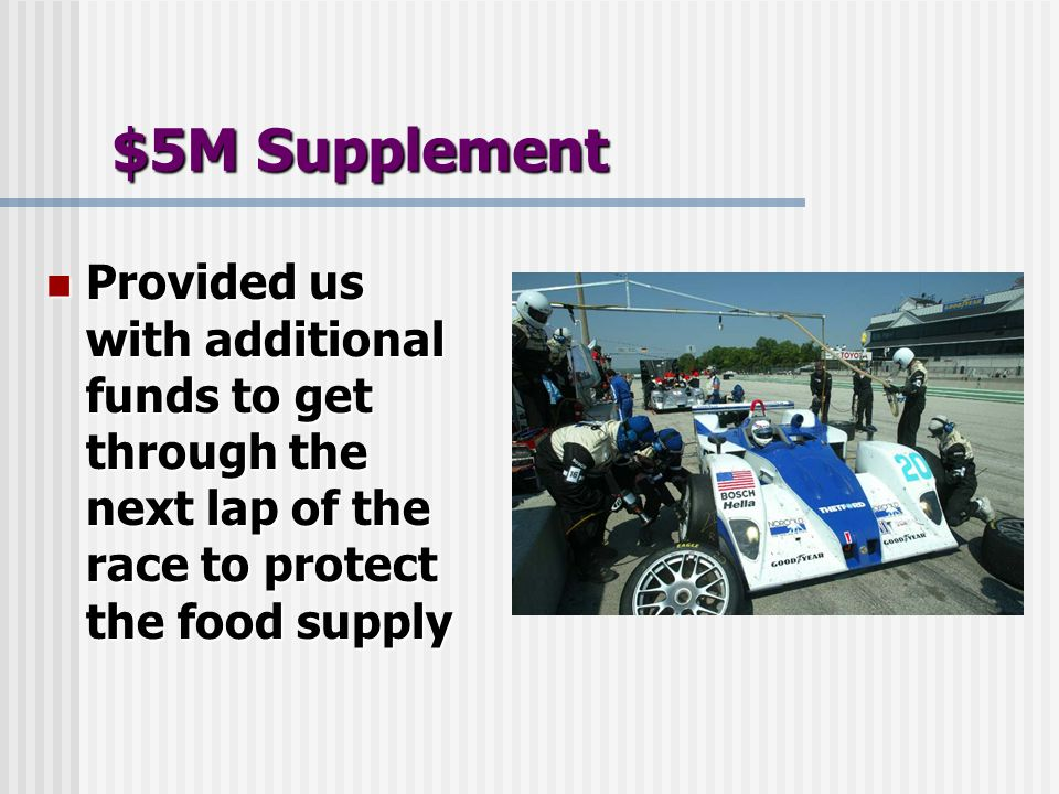 $5M Supplement Provided us with additional funds to get through the next lap of the race to protect the food supply Provided us with additional funds