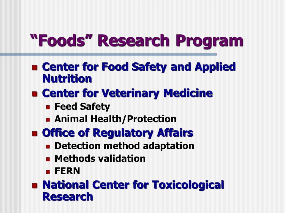 Foods Research Program Center for Food Safety and Applied Nutrition Center for Food Safety and Applied Nutrition Center for Veterinary Medicine Center for Veterinary Medicine Feed Safety Feed Safety Animal Health/Protection Animal Health/Protection Office of Regulatory Affairs Office of Regulatory Affairs Detection method adaptation Detection method adaptation Methods validation Methods validation FERN FERN National Center for Toxicological Research National Center for Toxicological Research