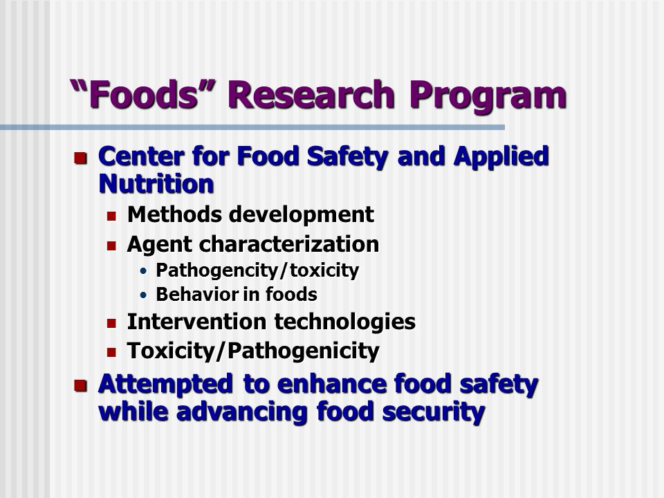 Foods Research Program Center for Food Safety and Applied Nutrition Center for Food Safety and Applied Nutrition Methods development Methods development Agent characterization Agent characterization Pathogencity/toxicityPathogencity/toxicity Behavior in foodsBehavior in foods Intervention technologies Intervention technologies Toxicity/Pathogenicity Toxicity/Pathogenicity Attempted to enhance food safety while advancing food security Attempted to enhance food safety while advancing food security