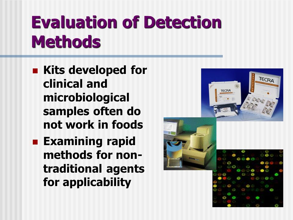 Evaluation of Detection Methods Kits developed for clinical and microbiological samples often do not work in foods Kits developed for clinical and microbiological samples often do not work in foods Examining rapid methods for non- traditional agents for applicability Examining rapid methods for non- traditional agents for applicability
