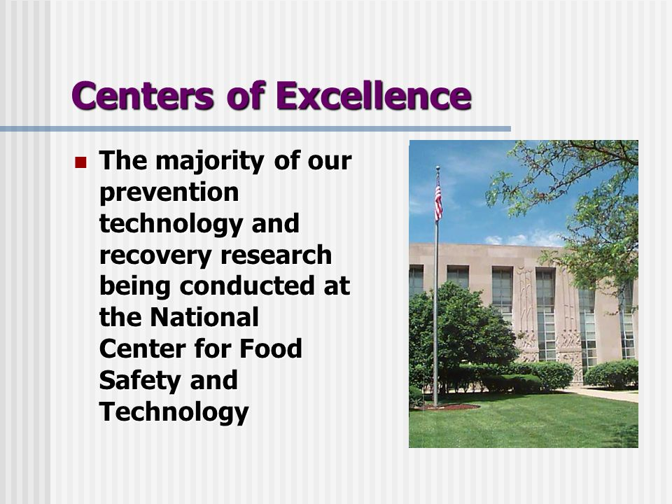Centers of Excellence The majority of our prevention technology and recovery research being conducted at the National Center for Food Safety and Technology The majority of our prevention technology and recovery research being conducted at the National Center for Food Safety and Technology