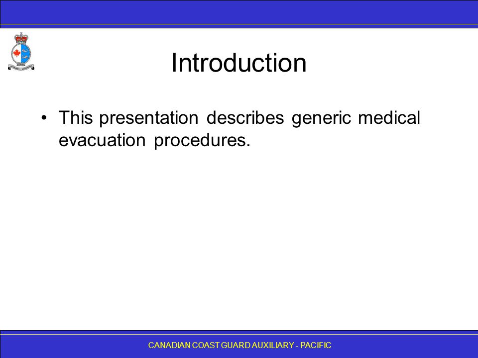 CANADIAN COAST GUARD AUXILIARY - PACIFIC Introduction This presentation describes generic medical evacuation procedures.