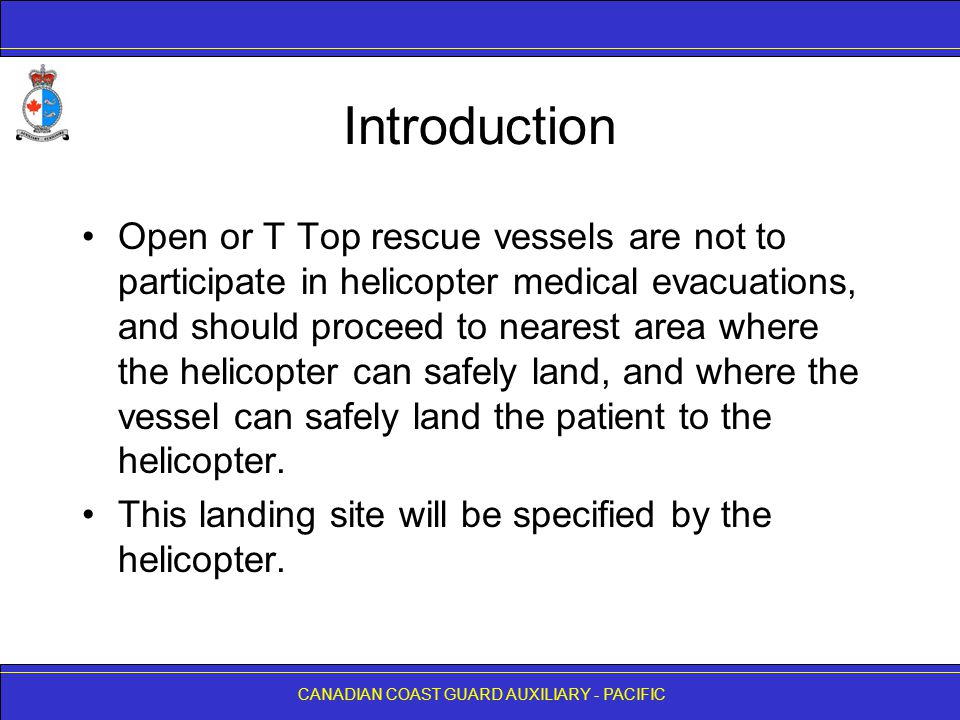 CANADIAN COAST GUARD AUXILIARY - PACIFIC Introduction Open or T Top rescue vessels are not to participate in helicopter medical evacuations, and should proceed to nearest area where the helicopter can safely land, and where the vessel can safely land the patient to the helicopter.