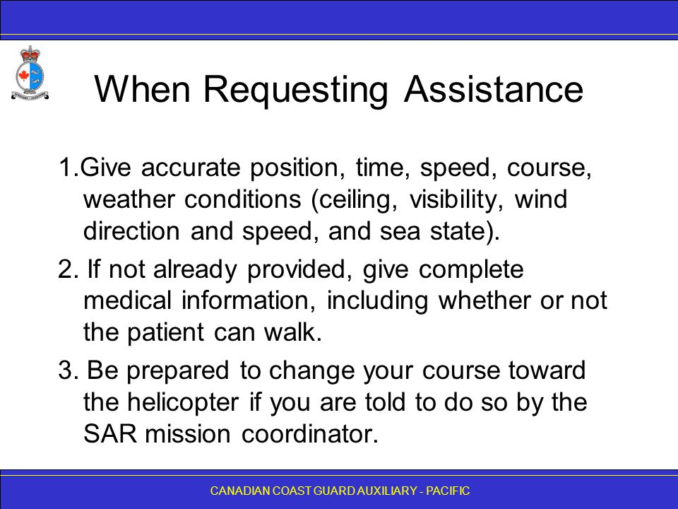 CANADIAN COAST GUARD AUXILIARY - PACIFIC When Requesting Assistance 1.Give accurate position, time, speed, course, weather conditions (ceiling, visibility, wind direction and speed, and sea state).