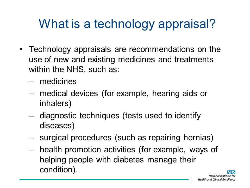What is a technology appraisal? Technology appraisals are recommendations on the use of new and existing medicines and treatments within the NHS, such