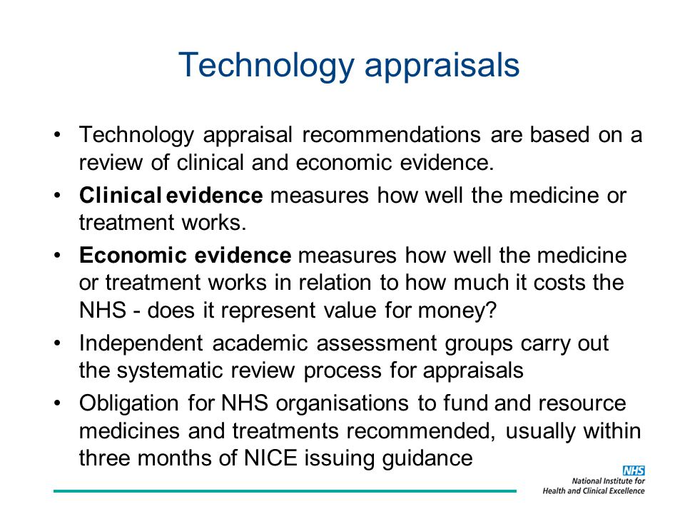 The technology appraisal process Scoping & question setting, consultation Evidence review and independent appraisal Appraisal committees and open consultation Final conclusion, [opportunity for appeal] and publication Update of appraisal