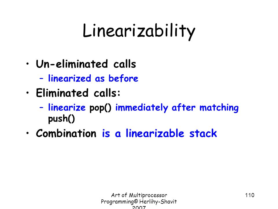 Art of Multiprocessor Programming© Herlihy-Shavit 2007 110 Linearizability Un-eliminated calls –linearized as before Eliminated calls: –linearize pop() immediately after matching push() Combination is a linearizable stack