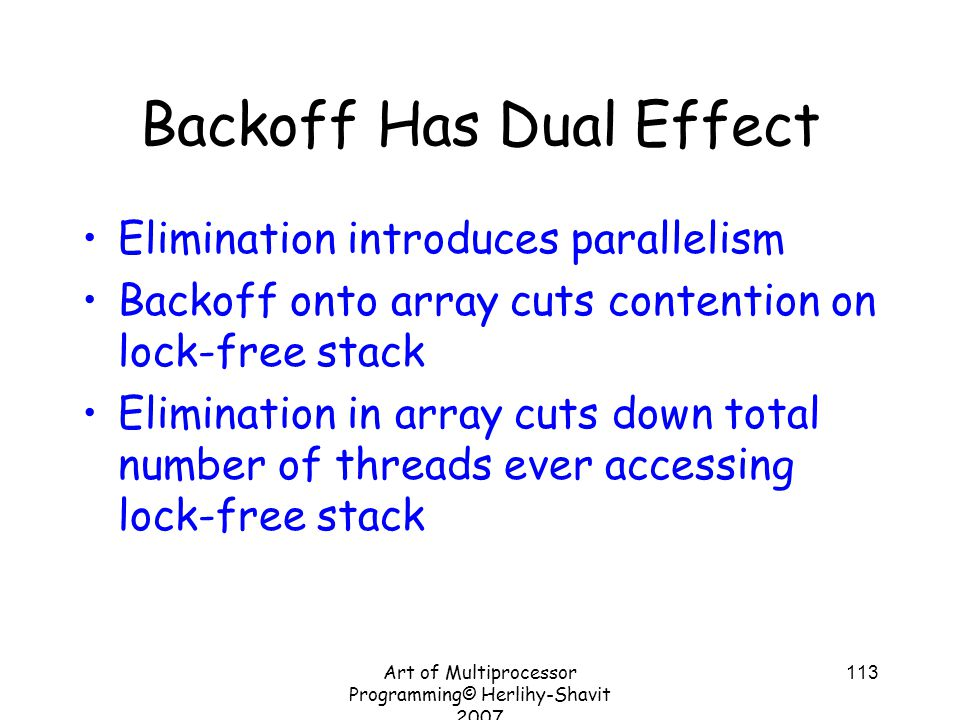 Art of Multiprocessor Programming© Herlihy-Shavit 2007 113 Backoff Has Dual Effect Elimination introduces parallelism Backoff onto array cuts contention on lock-free stack Elimination in array cuts down total number of threads ever accessing lock-free stack