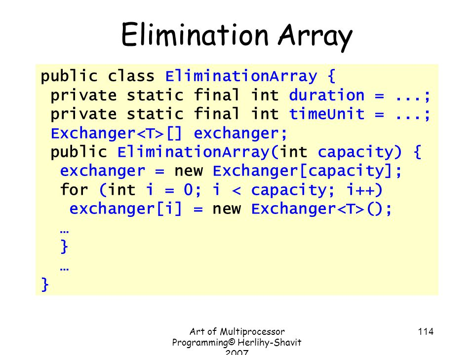 Art of Multiprocessor Programming© Herlihy-Shavit 2007 114 public class EliminationArray { private static final int duration =...; private static final int timeUnit =...; Exchanger [] exchanger; public EliminationArray(int capacity) { exchanger = new Exchanger[capacity]; for (int i = 0; i < capacity; i++) exchanger[i] = new Exchanger (); … } … } Elimination Array