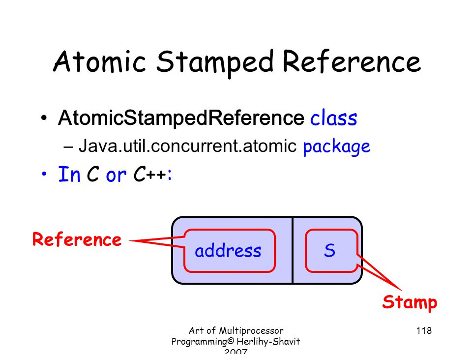 Art of Multiprocessor Programming© Herlihy-Shavit 2007 118 Atomic Stamped Reference AtomicStampedReference class –Java.util.concurrent.atomic package In C or C++: address S Stamp Reference