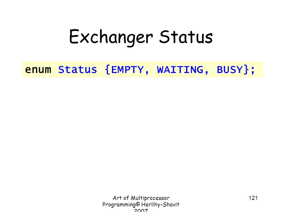 Art of Multiprocessor Programming© Herlihy-Shavit 2007 121 Exchanger Status enum Status {EMPTY, WAITING, BUSY};