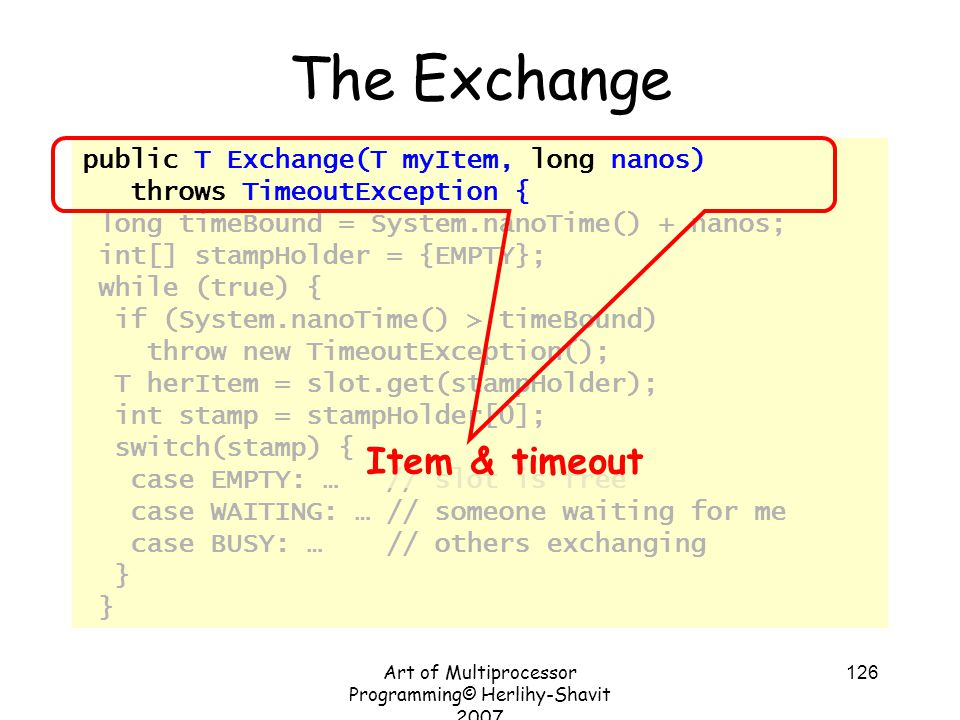 Art of Multiprocessor Programming© Herlihy-Shavit 2007 126 public T Exchange(T myItem, long nanos) throws TimeoutException { long timeBound = System.nanoTime() + nanos; int[] stampHolder = {EMPTY}; while (true) { if (System.nanoTime() > timeBound) throw new TimeoutException(); T herItem = slot.get(stampHolder); int stamp = stampHolder[0]; switch(stamp) { case EMPTY: … // slot is free case WAITING: … // someone waiting for me case BUSY: … // others exchanging } The Exchange Item & timeout