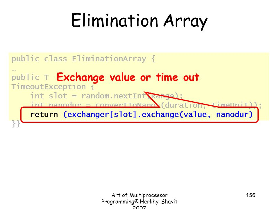 Art of Multiprocessor Programming© Herlihy-Shavit 2007 156 public class EliminationArray { … public T visit(T value, int Range) throws TimeoutException { int slot = random.nextInt(Range); int nanodur = convertToNanos(duration, timeUnit)); return (exchanger[slot].exchange(value, nanodur) }} Elimination Array Exchange value or time out