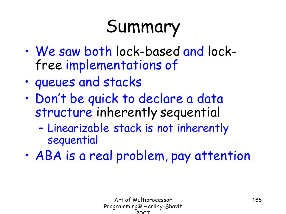 Art of Multiprocessor Programming© Herlihy-Shavit 2007 165 Summary We saw both lock-based and lock- free implementations of queues and stacks Don't be quick to declare a data structure inherently sequential –Linearizable stack is not inherently sequential ABA is a real problem, pay attention