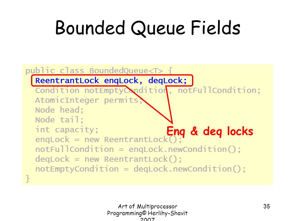 Art of Multiprocessor Programming© Herlihy-Shavit 2007 35 Bounded Queue Fields public class BoundedQueue { ReentrantLock enqLock, deqLock; Condition notEmptyCondition, notFullCondition; AtomicInteger permits; Node head; Node tail; int capacity; enqLock = new ReentrantLock(); notFullCondition = enqLock.newCondition(); deqLock = new ReentrantLock(); notEmptyCondition = deqLock.newCondition(); } Enq & deq locks