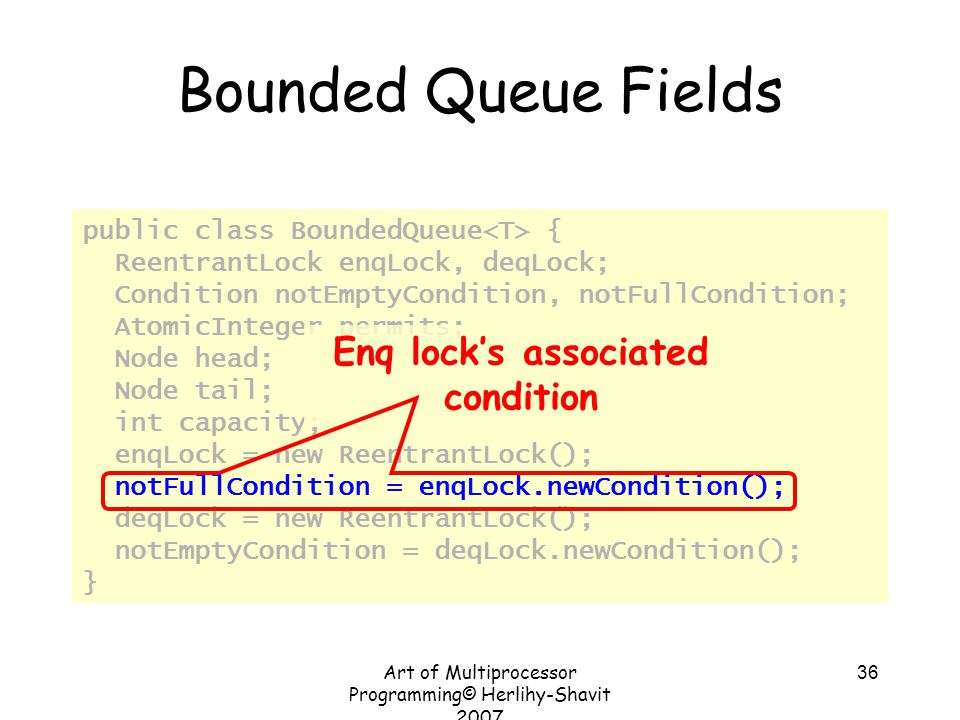 Art of Multiprocessor Programming© Herlihy-Shavit 2007 36 Bounded Queue Fields public class BoundedQueue { ReentrantLock enqLock, deqLock; Condition notEmptyCondition, notFullCondition; AtomicInteger permits; Node head; Node tail; int capacity; enqLock = new ReentrantLock(); notFullCondition = enqLock.newCondition(); deqLock = new ReentrantLock(); notEmptyCondition = deqLock.newCondition(); } Enq lock's associated condition