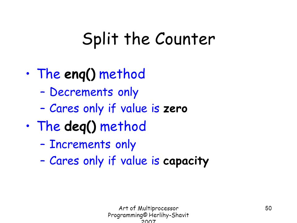 Art of Multiprocessor Programming© Herlihy-Shavit 2007 50 Split the Counter The enq() method –Decrements only –Cares only if value is zero The deq() method –Increments only –Cares only if value is capacity