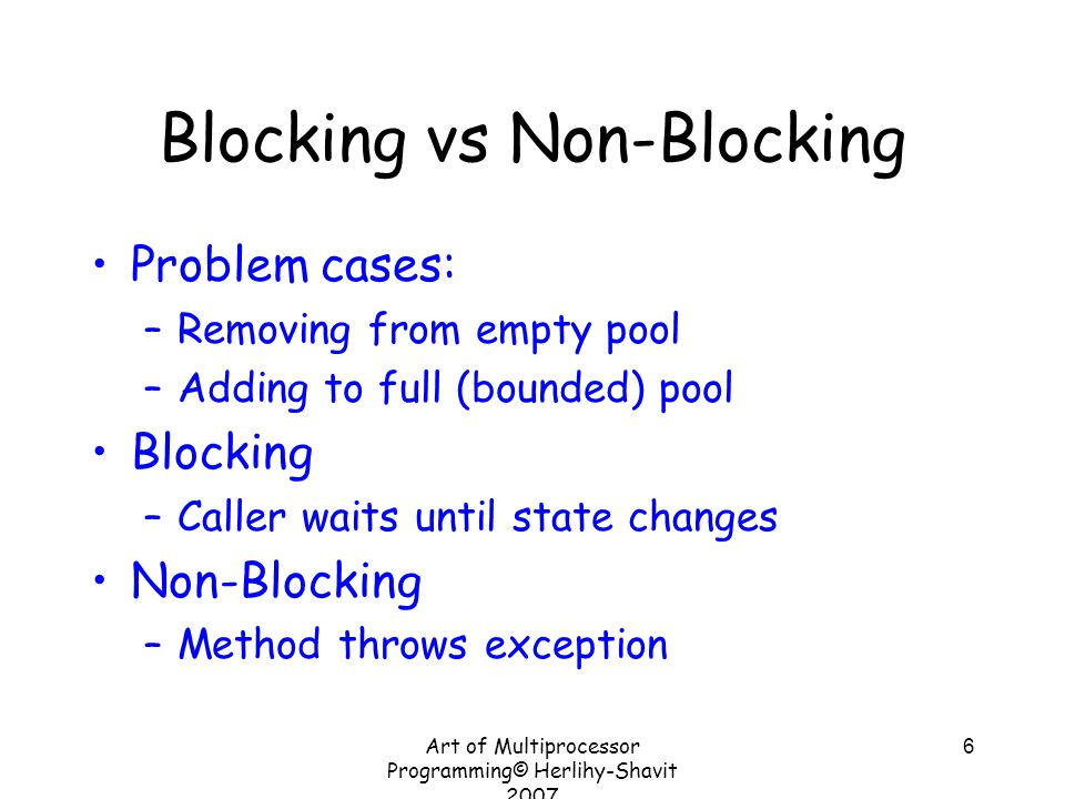 Art of Multiprocessor Programming© Herlihy-Shavit 2007 6 Blocking vs Non-Blocking Problem cases: –Removing from empty pool –Adding to full (bounded) pool Blocking –Caller waits until state changes Non-Blocking –Method throws exception
