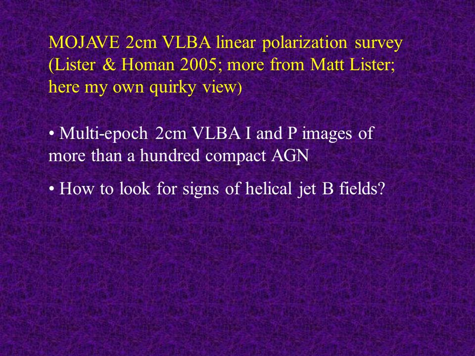 MOJAVE 2cm VLBA linear polarization survey (Lister & Homan 2005; more from Matt Lister; here my own quirky view ) Multi-epoch 2cm VLBA I and P images of more than a hundred compact AGN How to look for signs of helical jet B fields