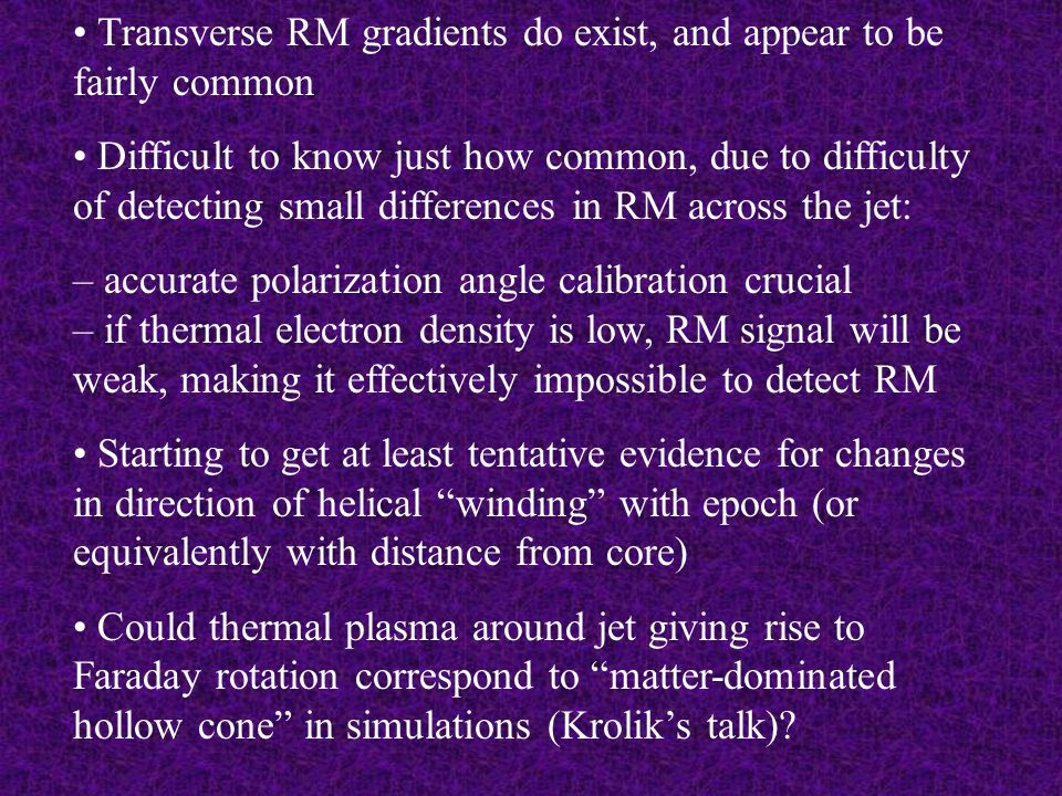 Transverse RM gradients do exist, and appear to be fairly common Difficult to know just how common, due to difficulty of detecting small differences in RM across the jet: – accurate polarization angle calibration crucial – if thermal electron density is low, RM signal will be weak, making it effectively impossible to detect RM Starting to get at least tentative evidence for changes in direction of helical winding with epoch (or equivalently with distance from core) Could thermal plasma around jet giving rise to Faraday rotation correspond to matter-dominated hollow cone in simulations (Krolik's talk)