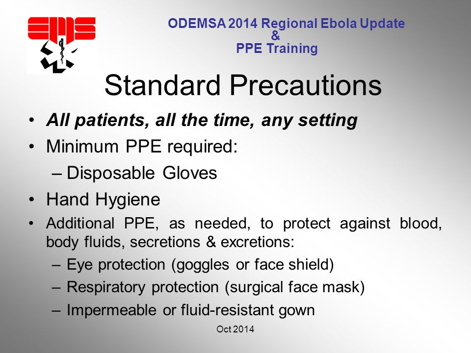ODEMSA 2014 Regional Ebola Update & PPE Training All patients, all the time, any setting Minimum PPE required: –Disposable Gloves Hand Hygiene Additional PPE, as needed, to protect against blood, body fluids, secretions & excretions: –Eye protection (goggles or face shield) –Respiratory protection (surgical face mask) –Impermeable or fluid-resistant gown Oct 2014 10 Standard Precautions