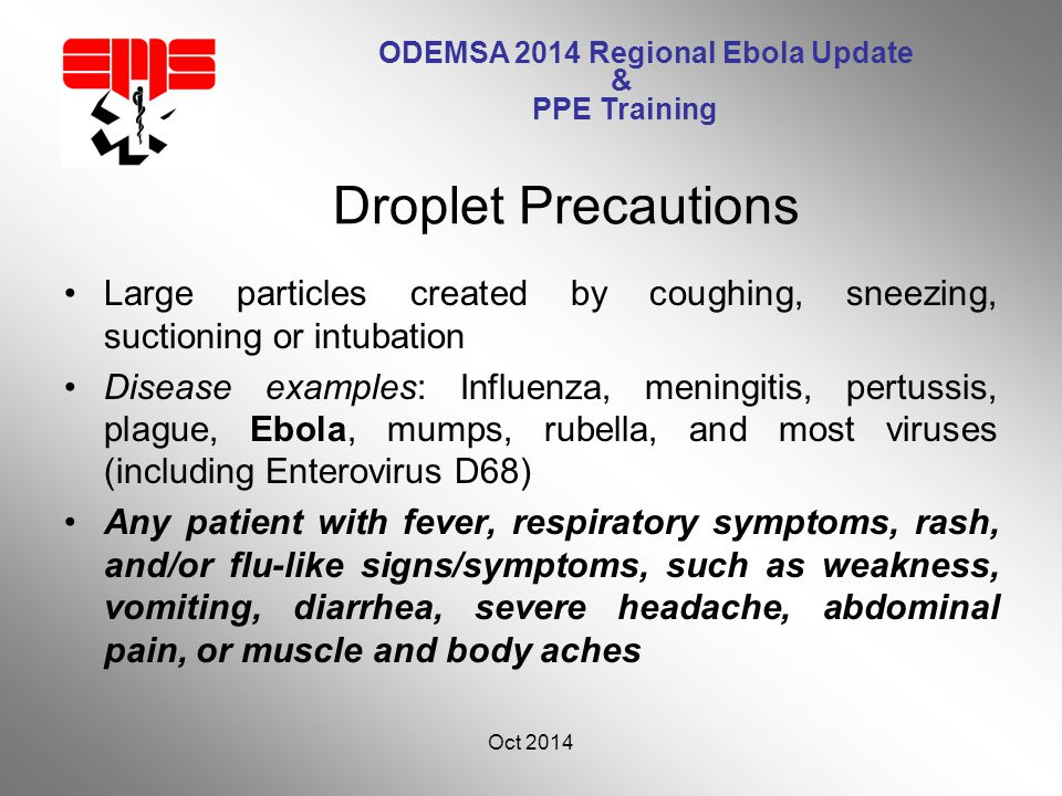 ODEMSA 2014 Regional Ebola Update & PPE Training Large particles created by coughing, sneezing, suctioning or intubation Disease examples: Influenza, meningitis, pertussis, plague, Ebola, mumps, rubella, and most viruses (including Enterovirus D68) Any patient with fever, respiratory symptoms, rash, and/or flu-like signs/symptoms, such as weakness, vomiting, diarrhea, severe headache, abdominal pain, or muscle and body aches Oct 2014 12 Droplet Precautions