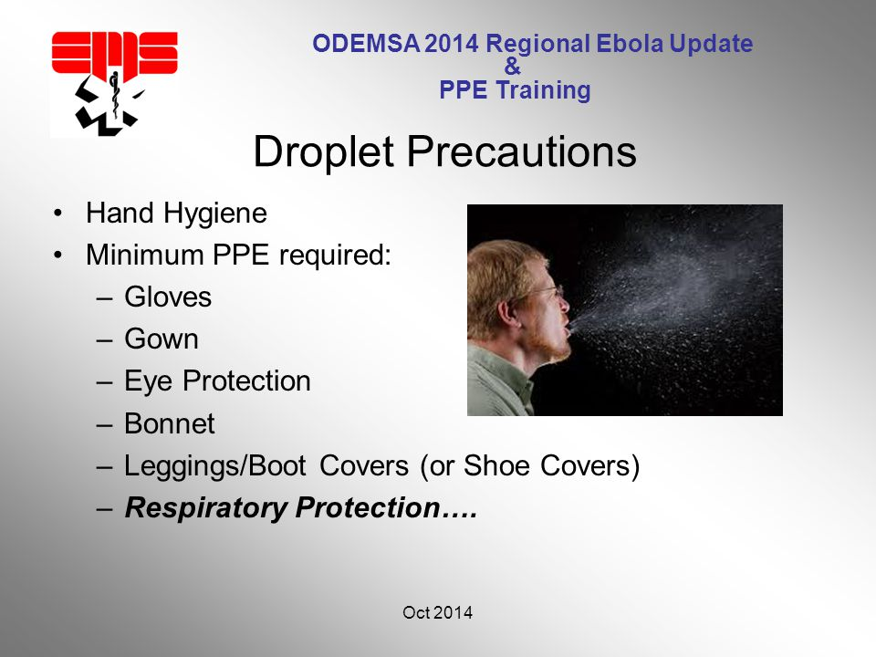 ODEMSA 2014 Regional Ebola Update & PPE Training Hand Hygiene Minimum PPE required: –Gloves –Gown –Eye Protection –Bonnet –Leggings/Boot Covers (or Shoe Covers) –Respiratory Protection….