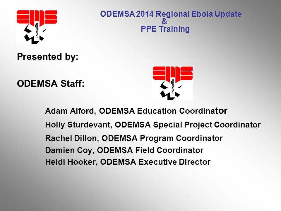 ODEMSA 2014 Regional Ebola Update & PPE Training Presented by: ODEMSA Staff: Adam Alford, ODEMSA Education Coordina tor Holly Sturdevant, ODEMSA Special Project Coordinator Rachel Dillon, ODEMSA Program Coordinator Damien Coy, ODEMSA Field Coordinator Heidi Hooker, ODEMSA Executive Director