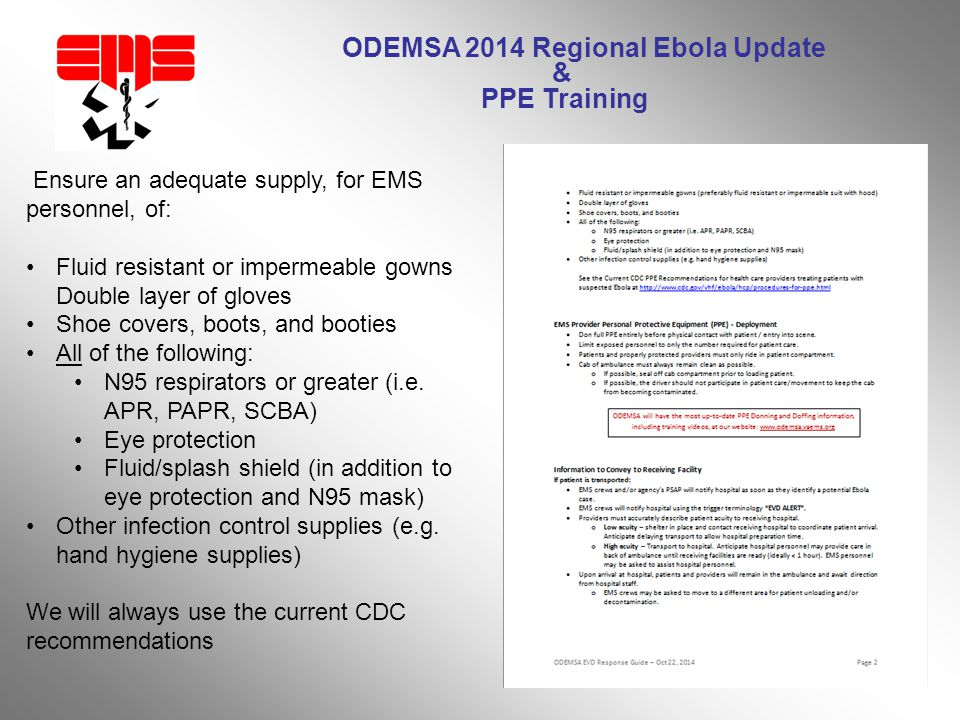 ODEMSA 2014 Regional Ebola Update & PPE Training Ensure an adequate supply, for EMS personnel, of: Fluid resistant or impermeable gowns Double layer of gloves Shoe covers, boots, and booties All of the following: N95 respirators or greater (i.e.