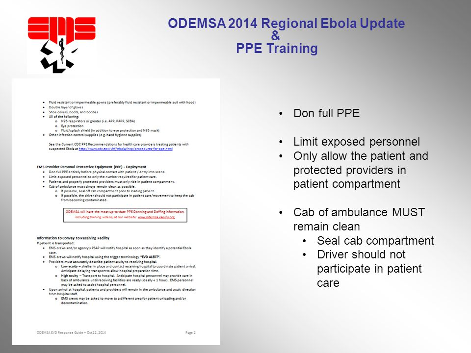 ODEMSA 2014 Regional Ebola Update & PPE Training Don full PPE Limit exposed personnel Only allow the patient and protected providers in patient compartment Cab of ambulance MUST remain clean Seal cab compartment Driver should not participate in patient care