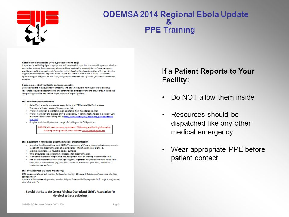 ODEMSA 2014 Regional Ebola Update & PPE Training If a Patient Reports to Your Facility: Do NOT allow them inside Resources should be dispatched like any other medical emergency Wear appropriate PPE before patient contact